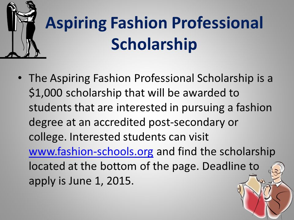 Aspiring Fashion Professional Scholarship The Aspiring Fashion Professional Scholarship is a $1,000 scholarship that will be awarded to students that are interested in pursuing a fashion degree at an accredited post-secondary or college.