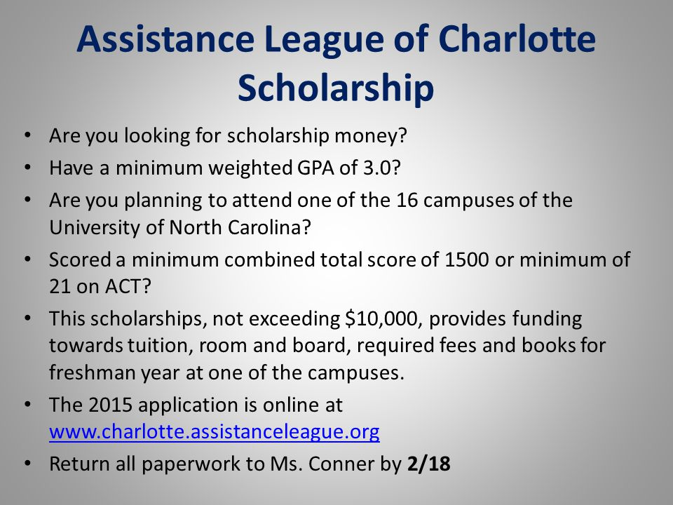 Assistance League of Charlotte Scholarship Are you looking for scholarship money? Have a minimum weighted GPA of 3.0? Are you planning to attend one o