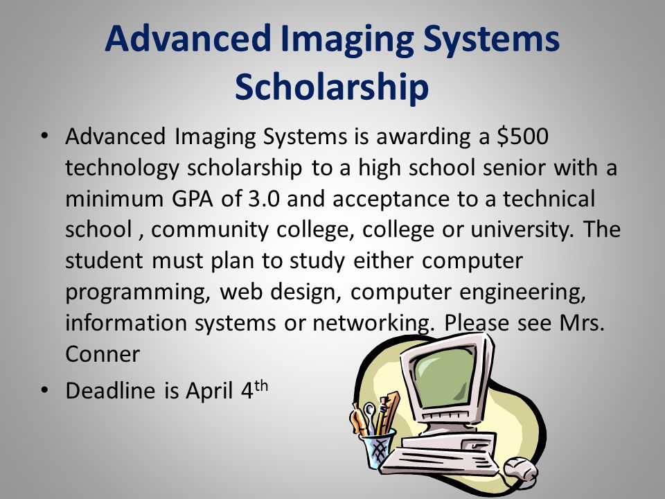 Advanced Imaging Systems Scholarship Advanced Imaging Systems is awarding a $500 technology scholarship to a high school senior with a minimum GPA of 3.0 and acceptance to a technical school, community college, college or university.