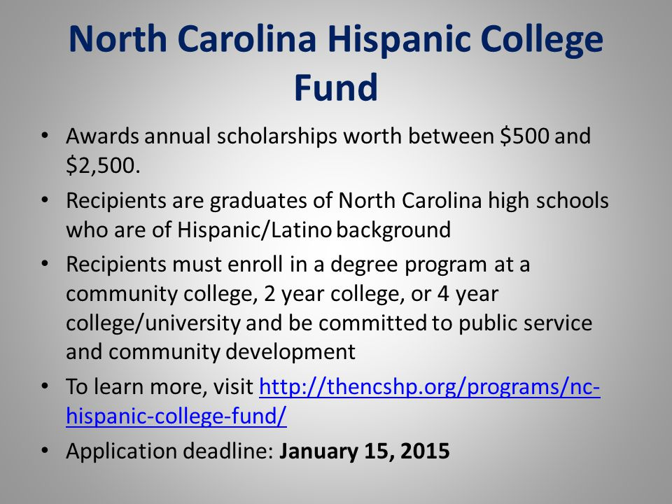 North Carolina Hispanic College Fund Awards annual scholarships worth between $500 and $2,500. Recipients are graduates of North Carolina high schools