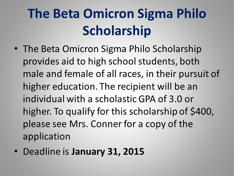 The Beta Omicron Sigma Philo Scholarship The Beta Omicron Sigma Philo Scholarship provides aid to high school students, both male and female of all races, in their pursuit of higher education.