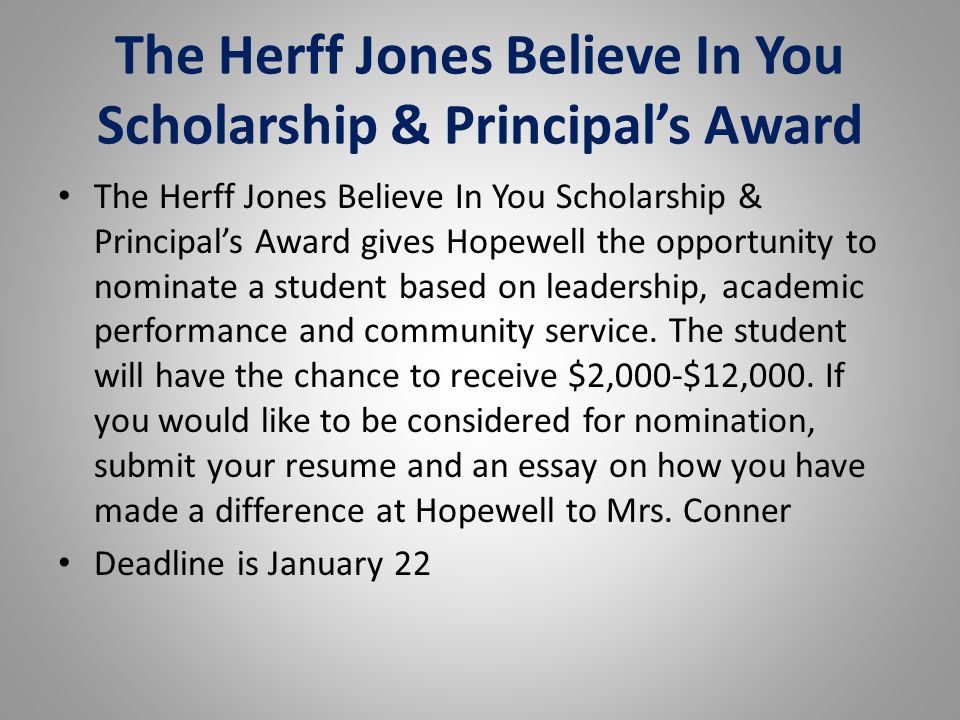 The Herff Jones Believe In You Scholarship & Principal's Award The Herff Jones Believe In You Scholarship & Principal's Award gives Hopewell the opportunity to nominate a student based on leadership, academic performance and community service.