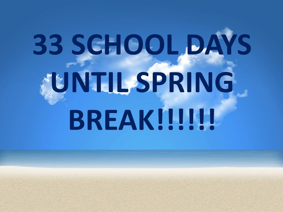 33 SCHOOL DAYS UNTIL SPRING BREAK!!!!!!