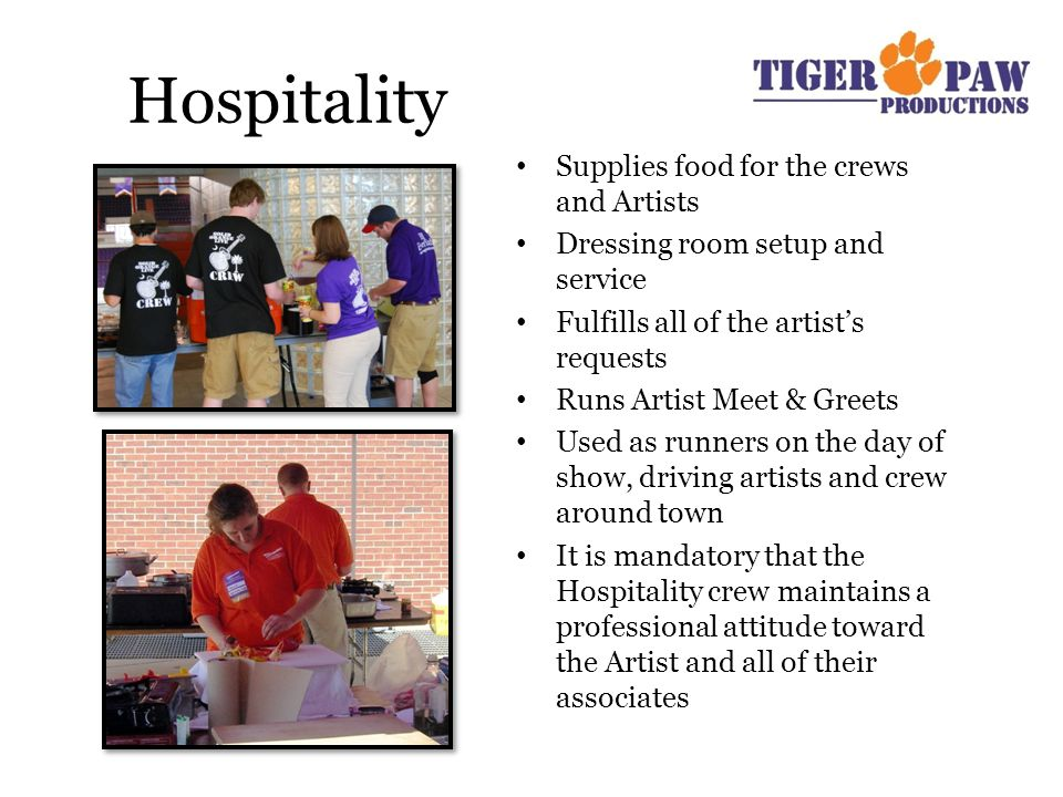 Hospitality Supplies food for the crews and Artists Dressing room setup and service Fulfills all of the artist's requests Runs Artist Meet & Greets Used as runners on the day of show, driving artists and crew around town It is mandatory that the Hospitality crew maintains a professional attitude toward the Artist and all of their associates