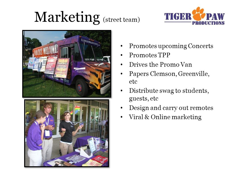 Marketing (street team) Promotes upcoming Concerts Promotes TPP Drives the Promo Van Papers Clemson, Greenville, etc Distribute swag to students, guests, etc Design and carry out remotes Viral & Online marketing