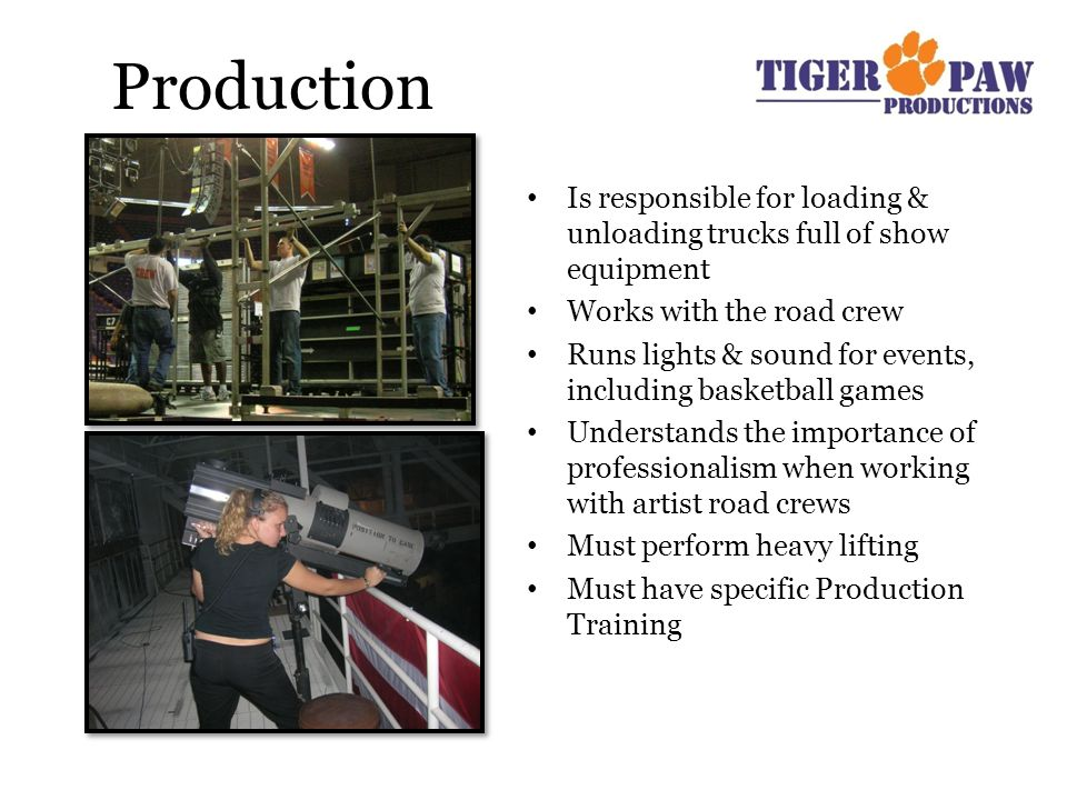 Production Is responsible for loading & unloading trucks full of show equipment Works with the road crew Runs lights & sound for events, including basketball games Understands the importance of professionalism when working with artist road crews Must perform heavy lifting Must have specific Production Training