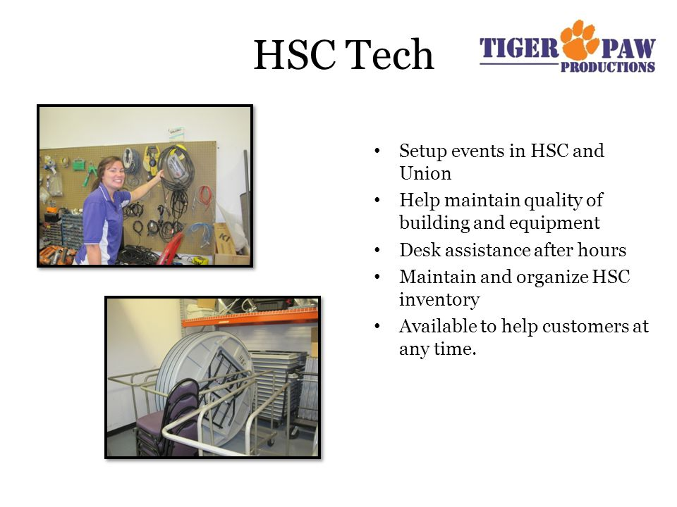 HSC Tech Setup events in HSC and Union Help maintain quality of building and equipment Desk assistance after hours Maintain and organize HSC inventory Available to help customers at any time.