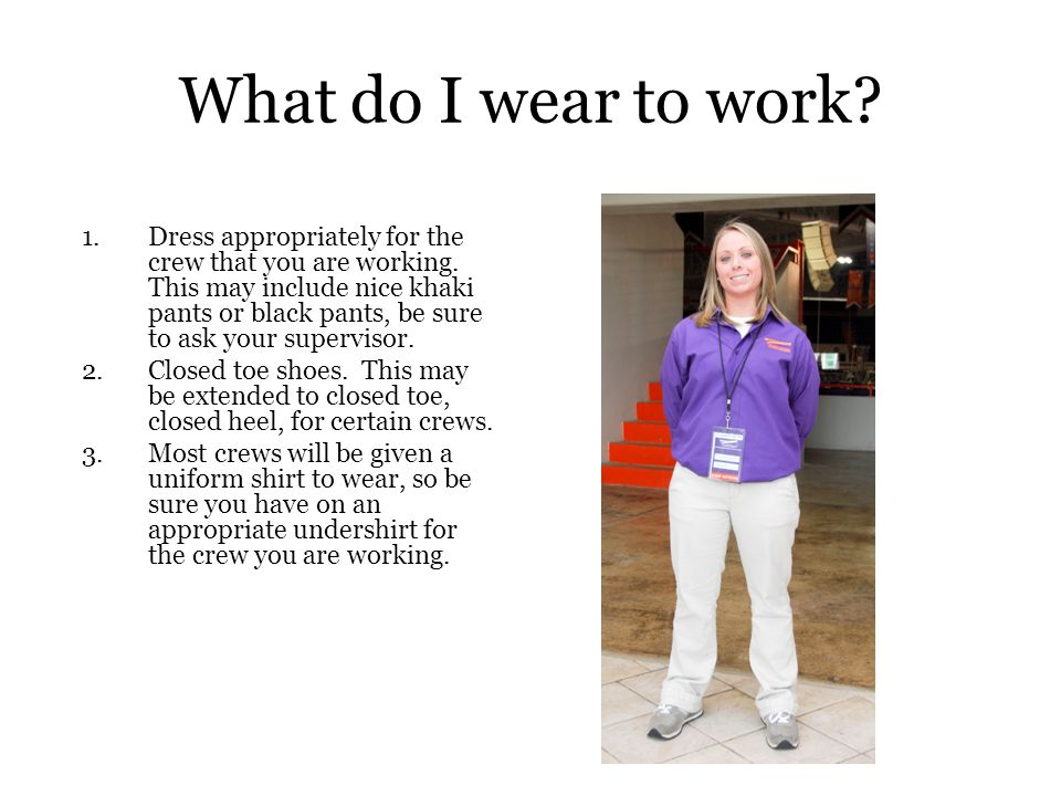 What do I wear to work.1.Dress appropriately for the crew that you are working.