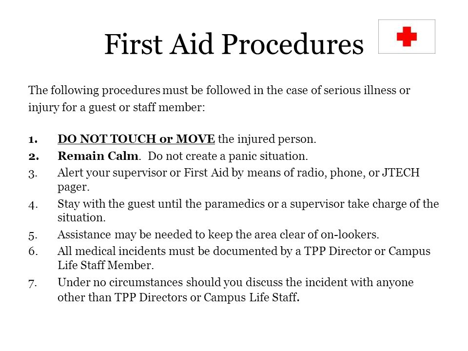 First Aid Procedures The following procedures must be followed in the case of serious illness or injury for a guest or staff member: 1.DO NOT TOUCH or MOVE the injured person.