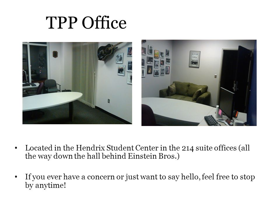 TPP Office Located in the Hendrix Student Center in the 214 suite offices (all the way down the hall behind Einstein Bros.) If you ever have a concern or just want to say hello, feel free to stop by anytime!