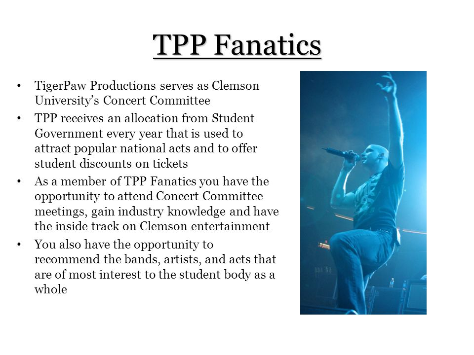 TPP Fanatics TigerPaw Productions serves as Clemson University's Concert Committee TPP receives an allocation from Student Government every year that is used to attract popular national acts and to offer student discounts on tickets As a member of TPP Fanatics you have the opportunity to attend Concert Committee meetings, gain industry knowledge and have the inside track on Clemson entertainment You also have the opportunity to recommend the bands, artists, and acts that are of most interest to the student body as a whole