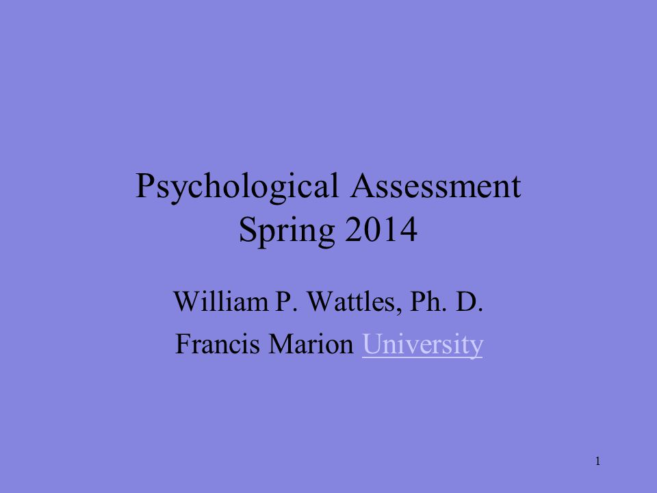 1 Psychological Assessment Spring 2014 William P. Wattles, Ph.