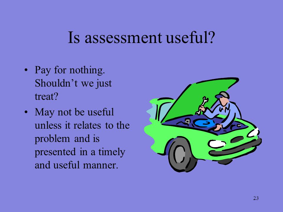 23 Is assessment useful. Pay for nothing. Shouldn't we just treat.