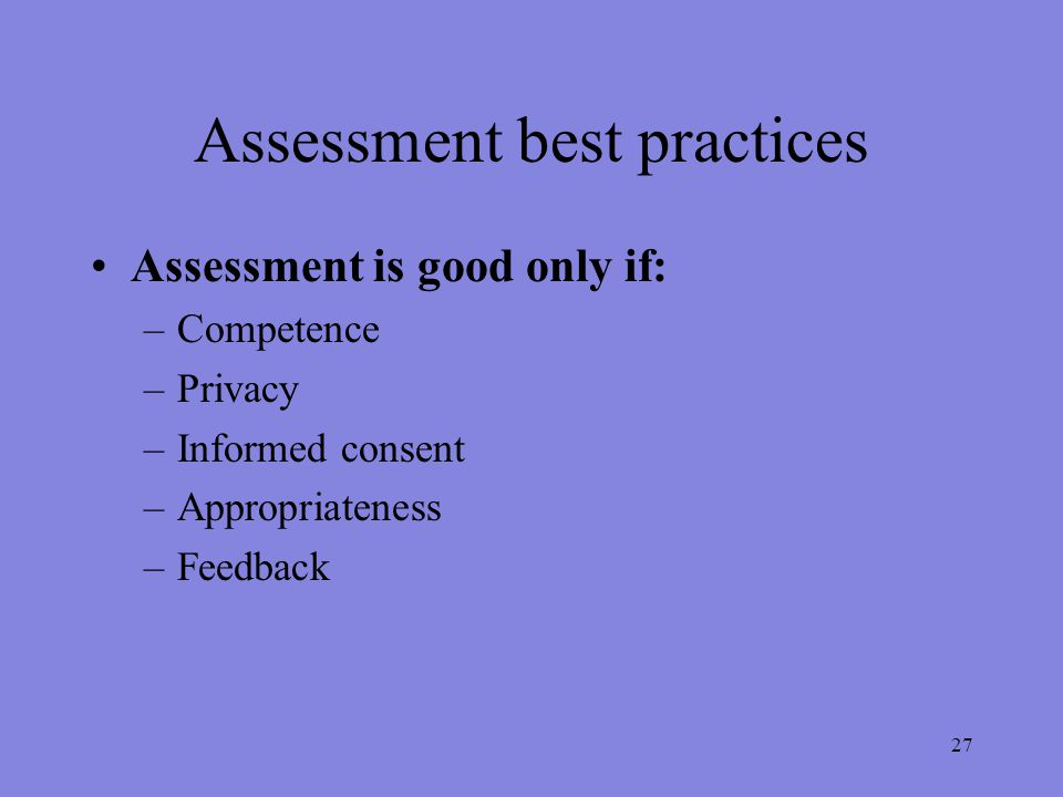 Assessment best practices Assessment is good only if: –Competence –Privacy –Informed consent –Appropriateness –Feedback 27