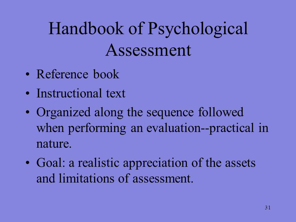 31 Handbook of Psychological Assessment Reference book Instructional text Organized along the sequence followed when performing an evaluation--practical in nature.