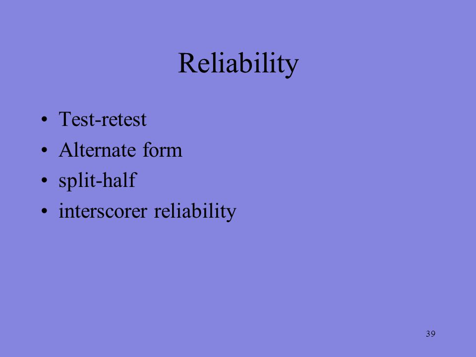 39 Reliability Test-retest Alternate form split-half interscorer reliability
