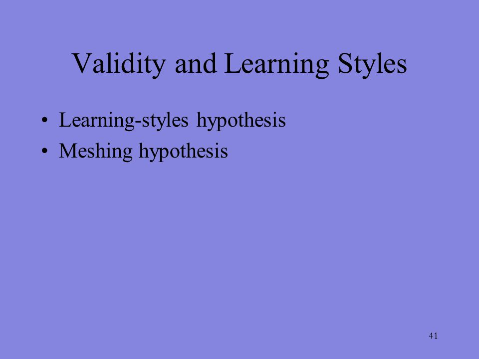 Validity and Learning Styles Learning-styles hypothesis Meshing hypothesis 41
