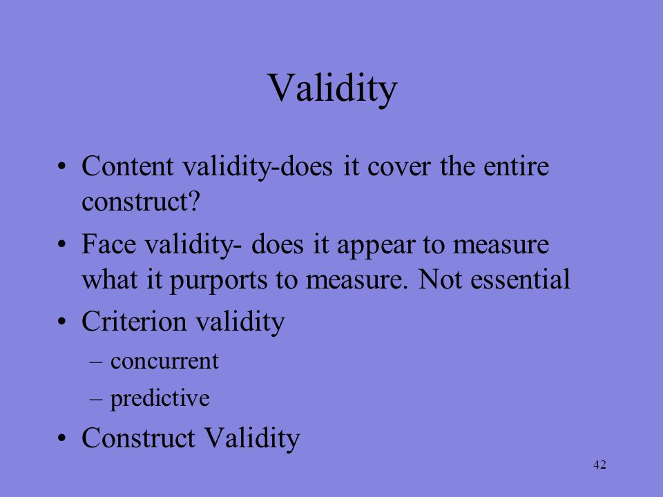 42 Validity Content validity-does it cover the entire construct.
