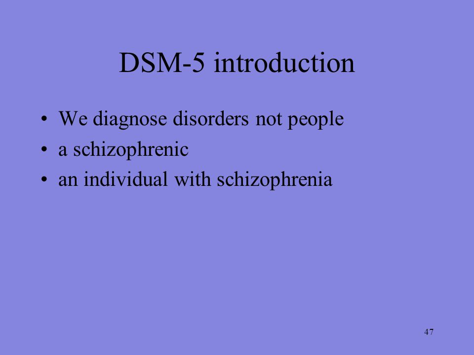 47 DSM-5 introduction We diagnose disorders not people a schizophrenic an individual with schizophrenia