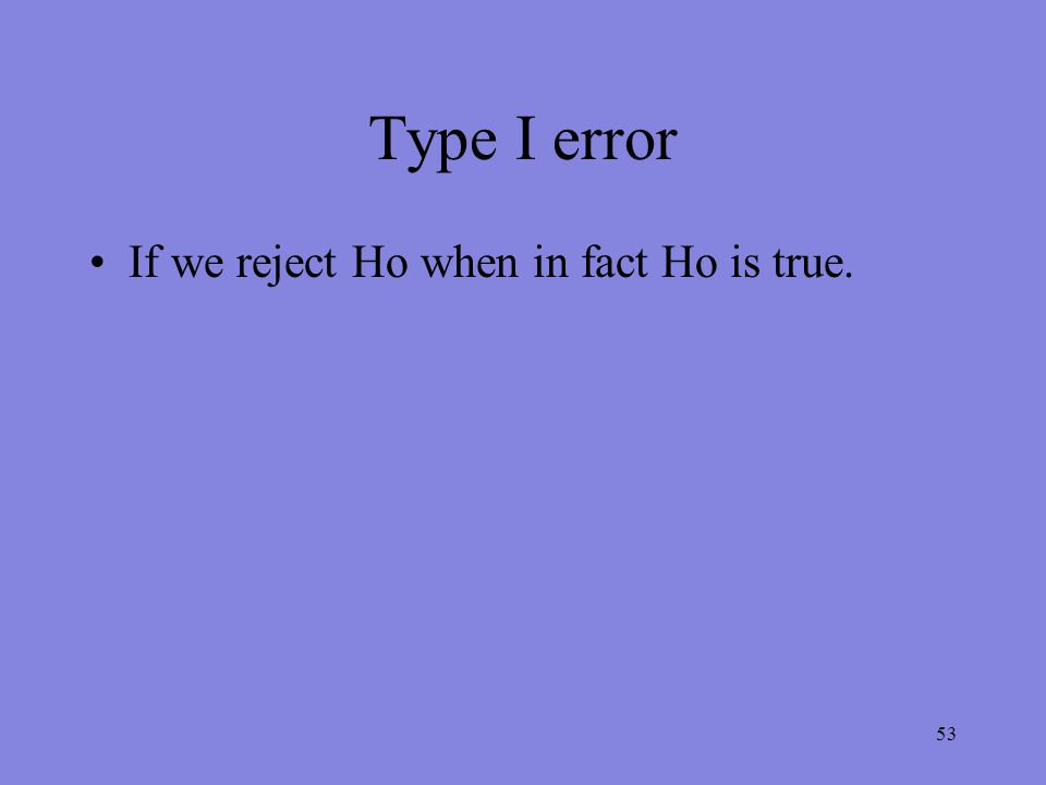53 Type I error If we reject Ho when in fact Ho is true.