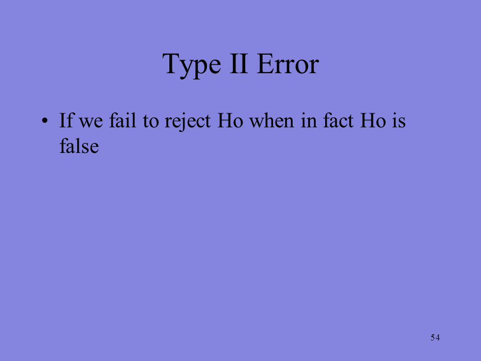 54 Type II Error If we fail to reject Ho when in fact Ho is false