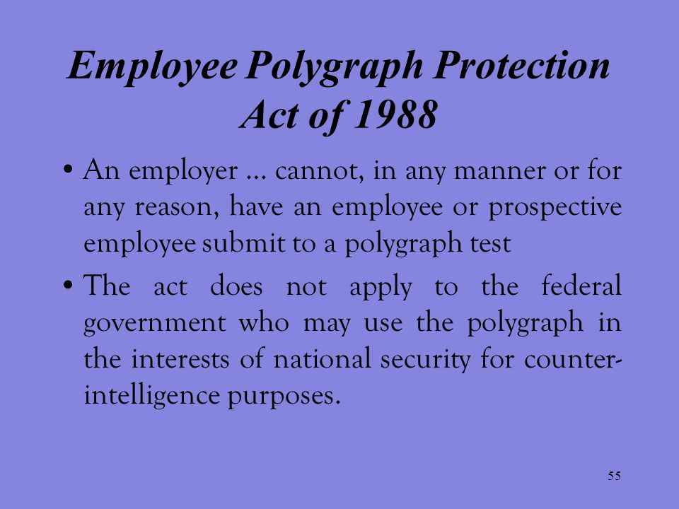 55 Employee Polygraph Protection Act of 1988 An employer … cannot, in any manner or for any reason, have an employee or prospective employee submit to a polygraph test The act does not apply to the federal government who may use the polygraph in the interests of national security for counter- intelligence purposes.