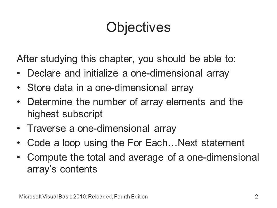 Objectives (cont d.) Find the highest value in a one-dimensional array Associate a list box with a one-dimensional array Use a one-dimensional array as an accumulator Sort a one-dimensional array Create and initialize a two-dimensional array Store data in a two-dimensional array Sum the values in a two-dimensional array Search a two-dimensional array Microsoft Visual Basic 2010: Reloaded, Fourth Edition3