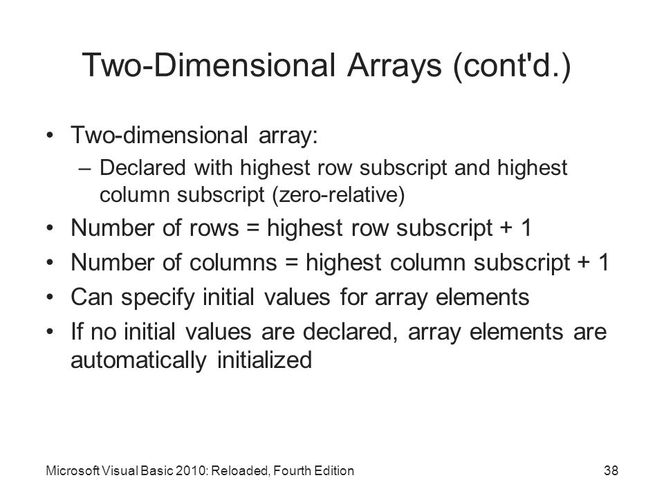 Microsoft Visual Basic 2010: Reloaded, Fourth Edition Two-Dimensional Arrays (cont'd.) Two-dimensional array: –Declared with highest row subscript and
