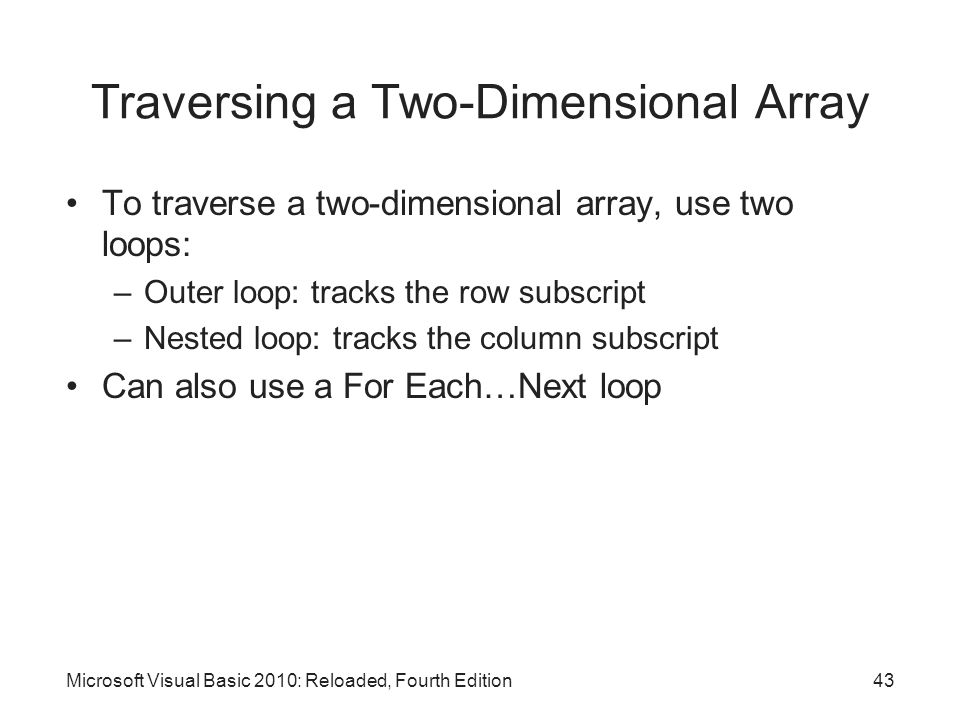 Traversing a Two-Dimensional Array To traverse a two-dimensional array, use two loops: –Outer loop: tracks the row subscript –Nested loop: tracks the