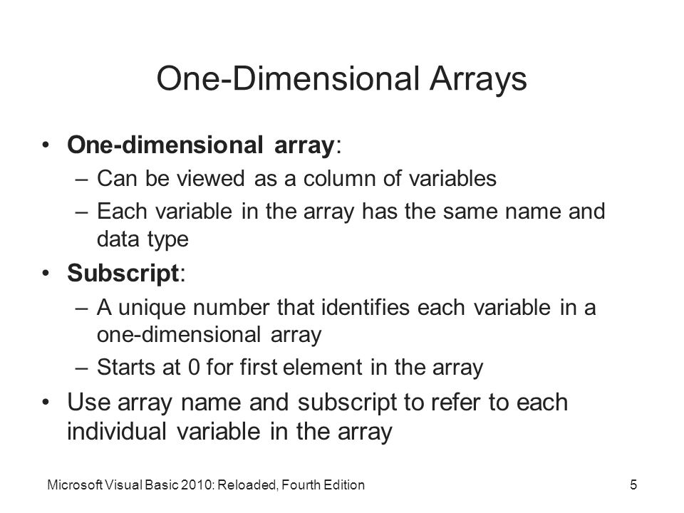 Microsoft Visual Basic 2010: Reloaded, Fourth Edition One-Dimensional Arrays One-dimensional array: –Can be viewed as a column of variables –Each vari