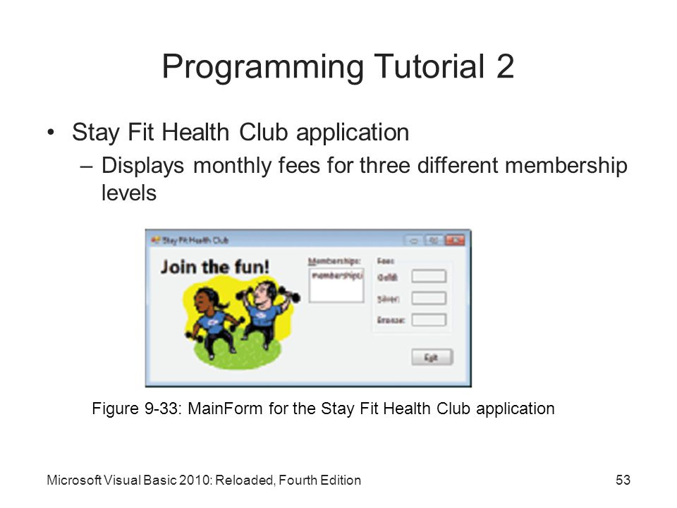 Stay Fit Health Club application –Displays monthly fees for three different membership levels Microsoft Visual Basic 2010: Reloaded, Fourth Edition Pr