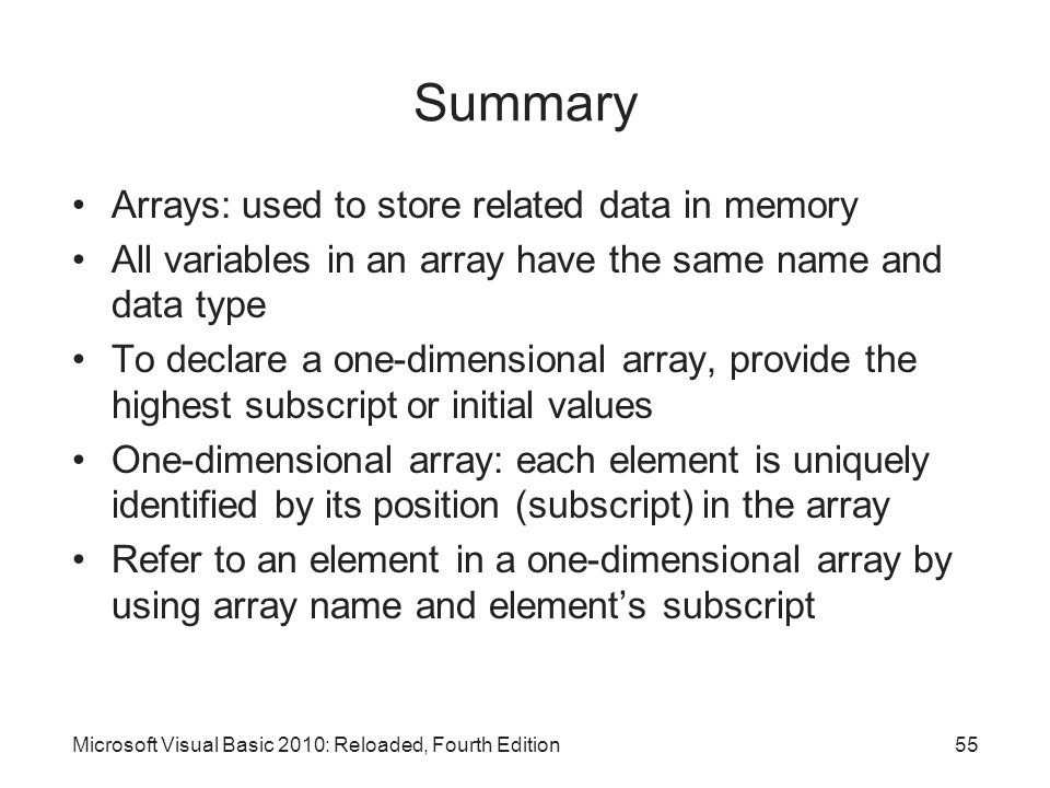 Summary Arrays: used to store related data in memory All variables in an array have the same name and data type To declare a one-dimensional array, pr