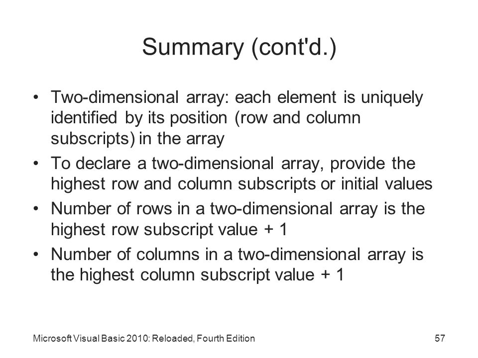 Microsoft Visual Basic 2010: Reloaded, Fourth Edition Summary (cont'd.) Two-dimensional array: each element is uniquely identified by its position (ro
