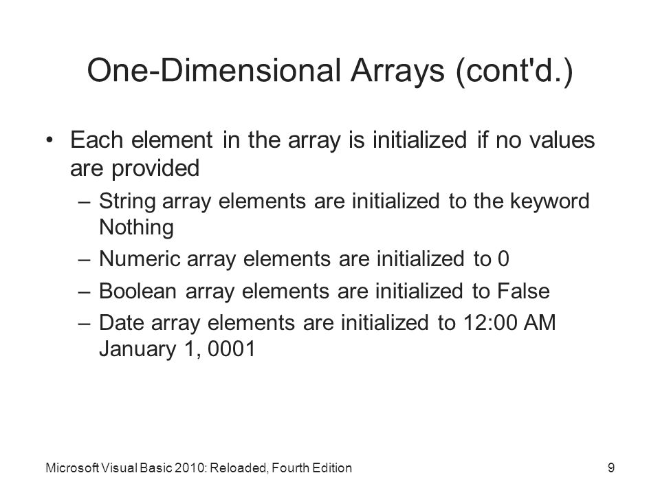 One-Dimensional Arrays (cont d.) Initial values can be specified for array elements Populating the array: assigning initial values to an array –List the values in a comma-separated list enclosed in curly braces ({}) After declaration, can use an assignment statement to store a value in an array element Length property: indicates number of elements GetUpperBound method: returns the highest subscript Microsoft Visual Basic 2010: Reloaded, Fourth Edition10