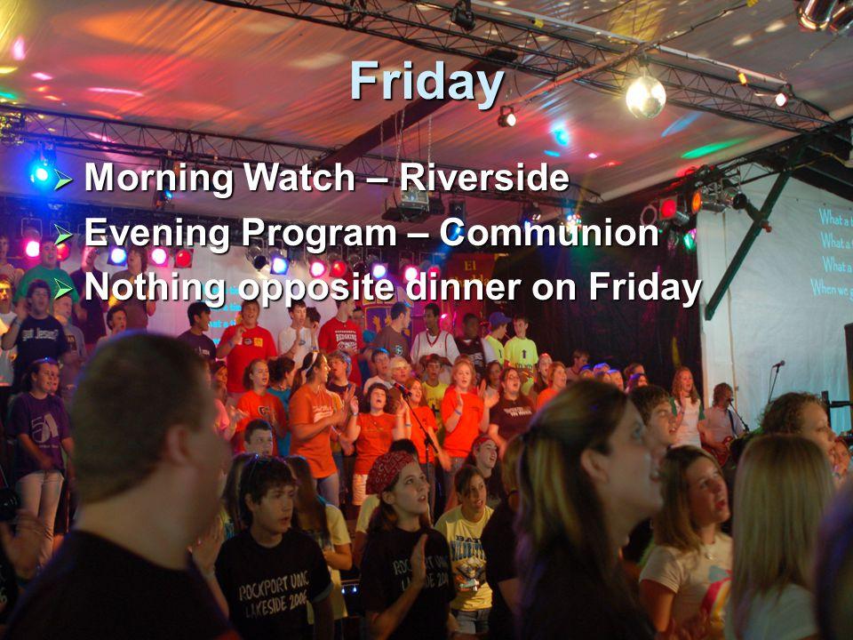 Friday  Morning Watch – Riverside  Evening Program – Communion  Nothing opposite dinner on Friday