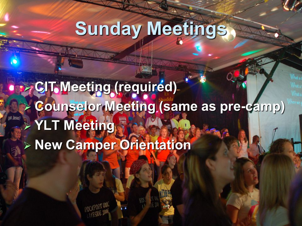 Sunday Meetings  CIT Meeting (required)  Counselor Meeting (same as pre-camp)  YLT Meeting  New Camper Orientation