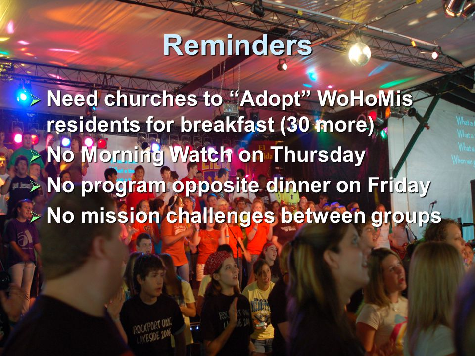 Reminders  Need churches to Adopt WoHoMis residents for breakfast (30 more)  No Morning Watch on Thursday  No program opposite dinner on Friday  No mission challenges between groups