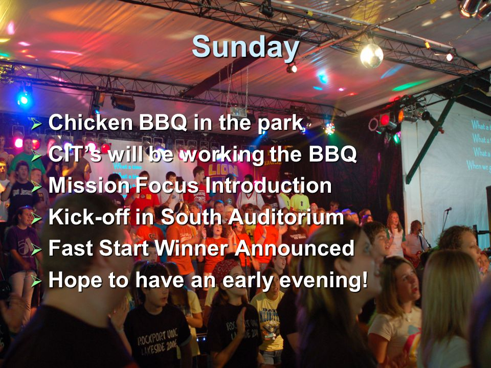 Sunday  Chicken BBQ in the park  CIT's will be working the BBQ  Mission Focus Introduction  Kick-off in South Auditorium  Fast Start Winner Announced  Hope to have an early evening!