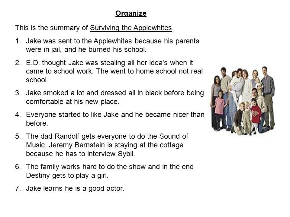 Organize This is the summary of Surviving the Applewhites 1.Jake was sent to the Applewhites because his parents were in jail, and he burned his schoo