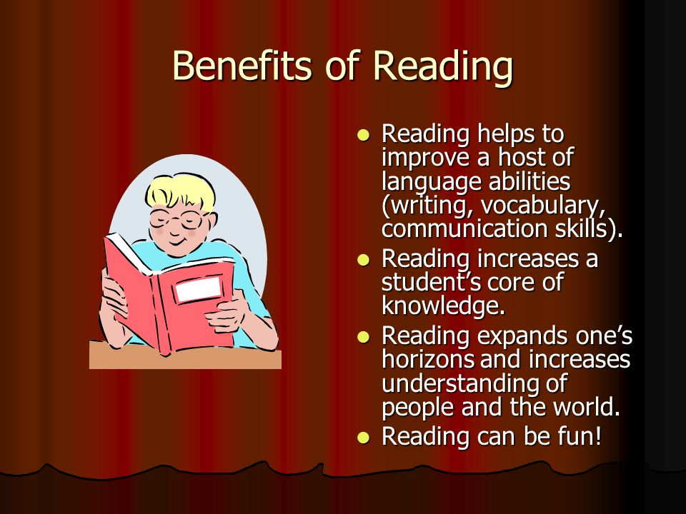 Benefits of Reading Reading helps to improve a host of language abilities (writing, vocabulary, communication skills).