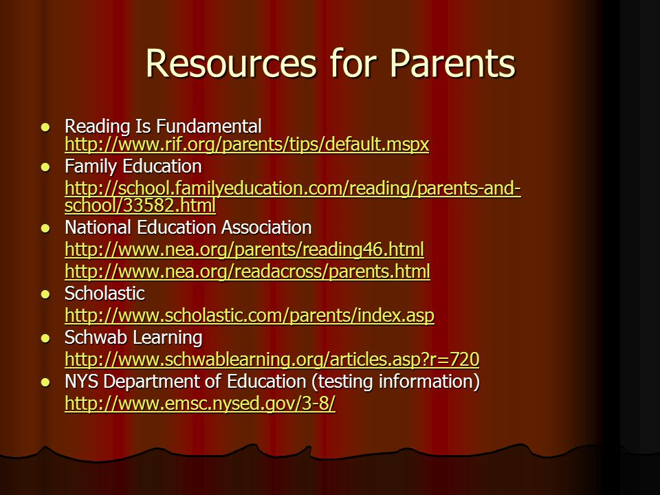 Resources for Parents Reading Is Fundamental http://www.rif.org/parents/tips/default.mspx Reading Is Fundamental http://www.rif.org/parents/tips/default.mspx http://www.rif.org/parents/tips/default.mspx Family Education Family Education http://school.familyeducation.com/reading/parents-and- school/33582.html http://school.familyeducation.com/reading/parents-and- school/33582.html National Education Association National Education Association http://www.nea.org/parents/reading46.html http://www.nea.org/readacross/parents.html Scholastic Scholastic http://www.scholastic.com/parents/index.asp Schwab Learning Schwab Learning http://www.schwablearning.org/articles.asp r=720 NYS Department of Education (testing information) NYS Department of Education (testing information) http://www.emsc.nysed.gov/3-8/
