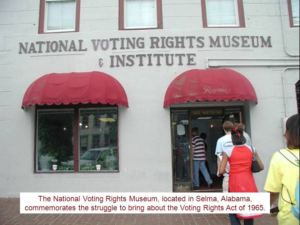 The National Voting Rights Museum, located in Selma, Alabama, commemorates the struggle to bring about the Voting Rights Act of 1965.