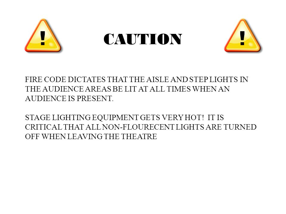 FIRE CODE DICTATES THAT THE AISLE AND STEP LIGHTS IN THE AUDIENCE AREAS BE LIT AT ALL TIMES WHEN AN AUDIENCE IS PRESENT.