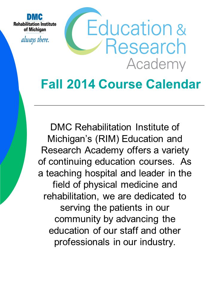 Fall 2014 Course Calendar DMC Rehabilitation Institute of Michigan's (RIM) Education and Research Academy offers a variety of continuing education courses.