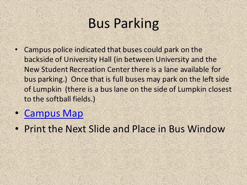 Bus Parking Campus police indicated that buses could park on the backside of University Hall (in between University and the New Student Recreation Center there is a lane available for bus parking.) Once that is full buses may park on the left side of Lumpkin (there is a bus lane on the side of Lumpkin closest to the softball fields.) Campus Map Print the Next Slide and Place in Bus Window