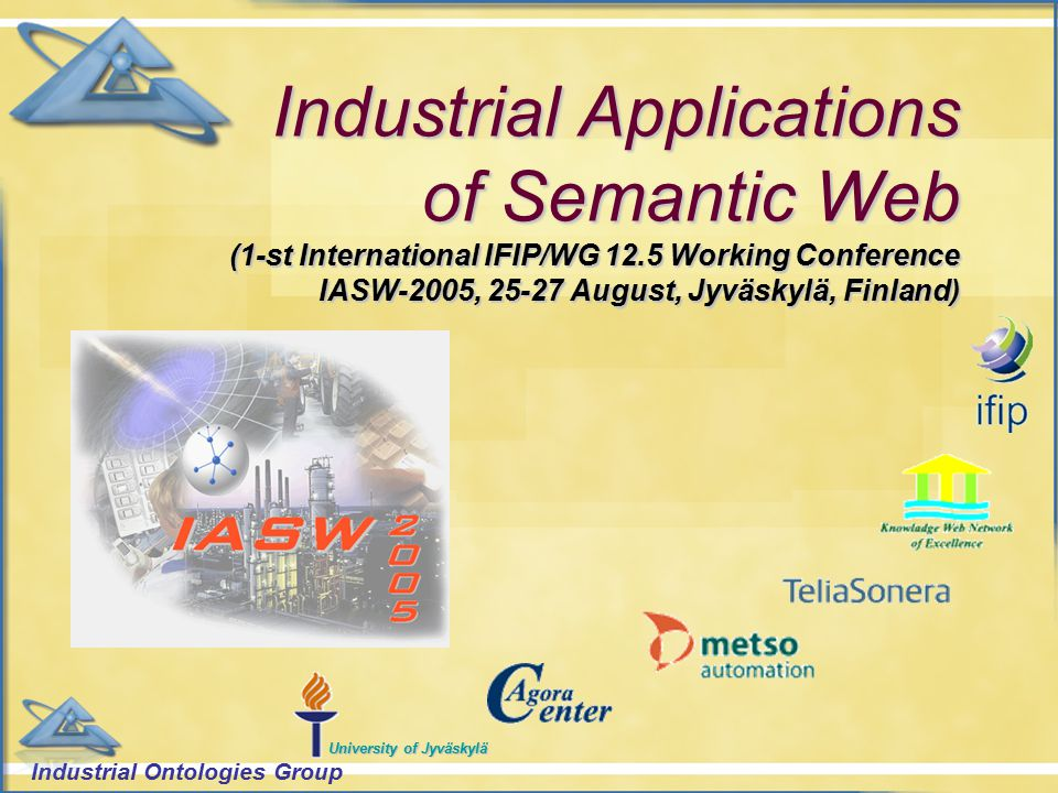Industrial Ontologies Group University of Jyväskylä Industrial Applications of Semantic Web (1-st International IFIP/WG 12.5 Working Conference IASW-2005, 25-27 August, Jyväskylä, Finland)