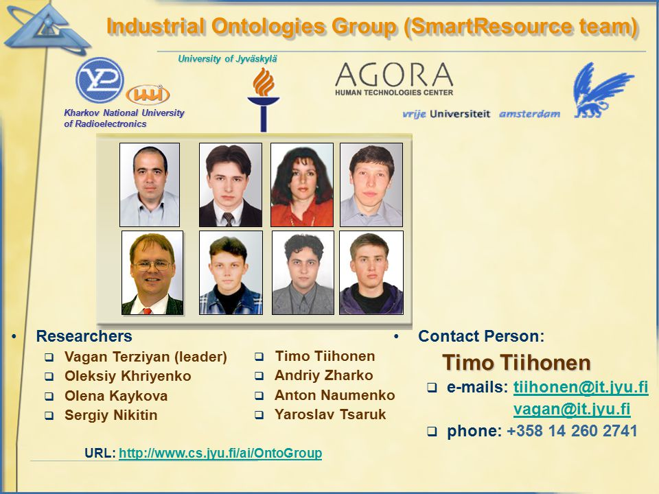 Researchers  Vagan Terziyan (leader)  Oleksiy Khriyenko  Olena Kaykova  Sergiy Nikitin Industrial Ontologies Group (SmartResource team) Contact Person: Timo Tiihonen  e-mails: tiihonen@it.jyu.fitiihonen@it.jyu.fi vagan@it.jyu.fi  phone: +358 14 260 2741 Kharkov National University of Radioelectronics University of Jyväskylä URL: http://www.cs.jyu.fi/ai/OntoGrouphttp://www.cs.jyu.fi/ai/OntoGroup  Timo Tiihonen  Andriy Zharko  Anton Naumenko  Yaroslav Tsaruk