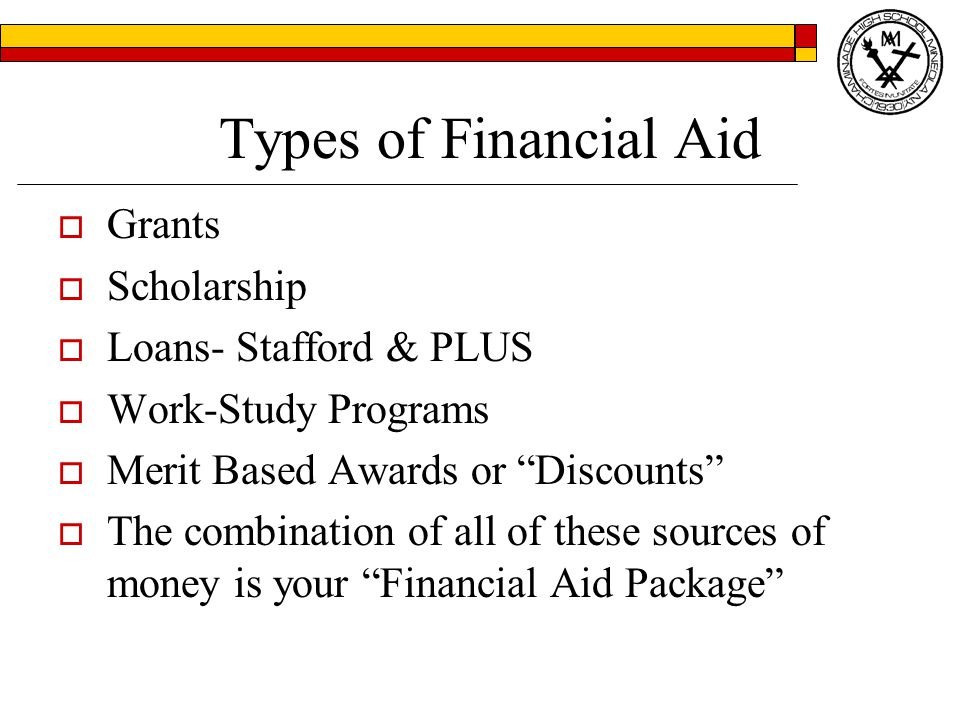 Types of Financial Aid  Grants  Scholarship  Loans- Stafford & PLUS  Work-Study Programs  Merit Based Awards or Discounts  The combination of all of these sources of money is your Financial Aid Package
