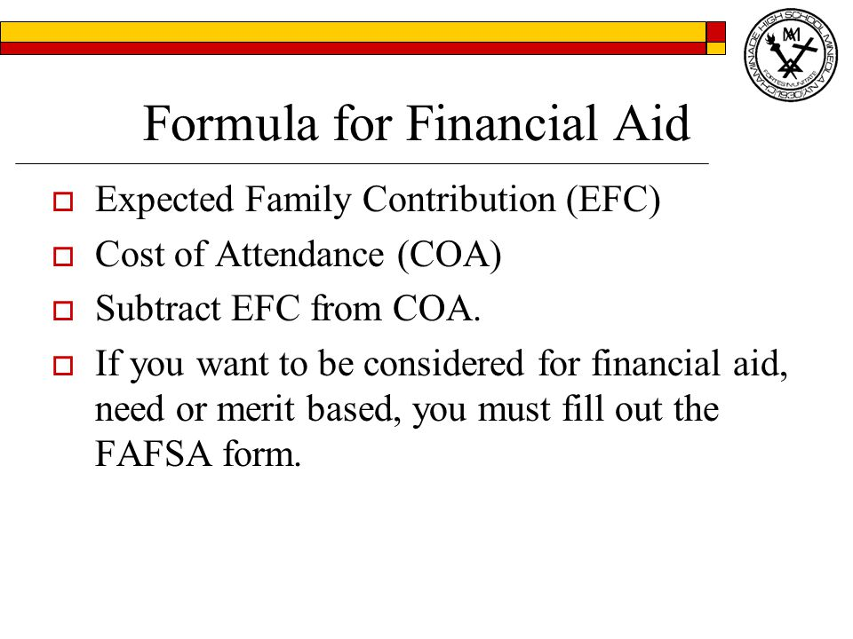 Formula for Financial Aid  Expected Family Contribution (EFC)  Cost of Attendance (COA)  Subtract EFC from COA.