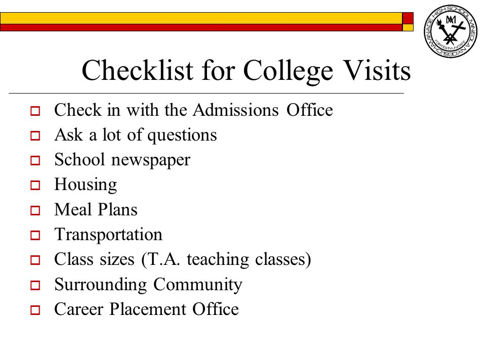 Checklist for College Visits  Check in with the Admissions Office  Ask a lot of questions  School newspaper  Housing  Meal Plans  Transportation  Class sizes (T.A.
